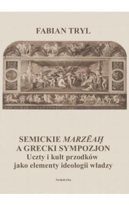 Semickie marzeah a grecki sympozjon. Uczty i kult przodków jako elementy ideologii władzy - Fabian Tryl - Ebook - 978-83-8064-430-4