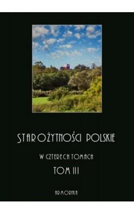 Starożytności polskie w czterech tomach: tom III - Jędrzej Moraczewski - Ebook - 978-83-8064-378-9