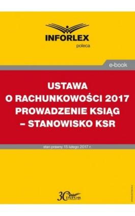 USTAWA O RACHUNKOWOŚCI 2017 PROWADZENIE KSIĄG – STANOWISKO KSR - Infor Pl - Ebook - 978-83-65789-24-2