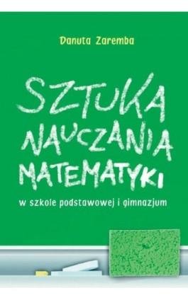 Sztuka nauczania matematyki w szkole podstawowej i gimnazjum - Danuta Zaremba - Ebook - 978-83-7420-399-9