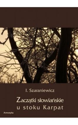 Zaczątki słowiańskie u stoków Karpat - Izydor Szaraniewicz - Ebook - 978-83-7950-278-3