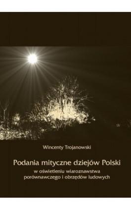 Podania mityczne dziejów Polski w oświetleniu wiaroznawstwa porównawczego i obrzędów ludowych - Wincenty Trojanowski - Ebook - 978-83-8064-036-8