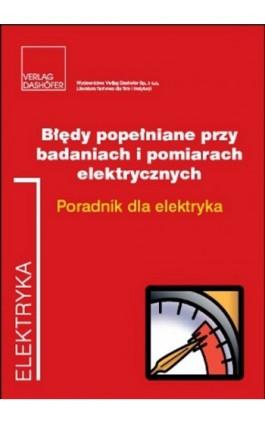 Błędy popełniane przy badaniach i pomiarach elektrycznych Poradnik dla elektryka. - Fryderyk Łasak - Ebook - 978-83-7537-162-8