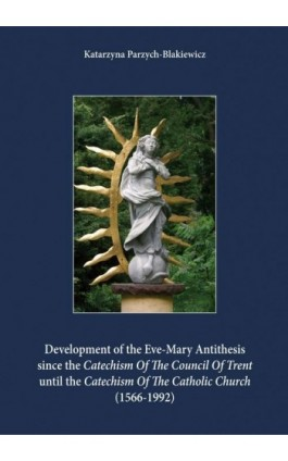 Development of the Eve-Mary Antithesis since the Catechism Of The Council Of Trent  until the Catechism Of The Catholic Church ( - Katarzyna Parzych-Blakiewicz - Ebook - 978-83-61864-26-4