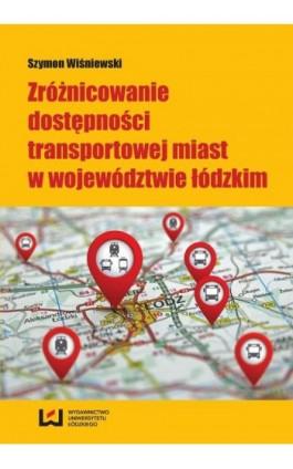 Zróżnicowanie dostępności transportowej miast w województwie łódzkim - Szymon Wiśniewski - Ebook - 978-83-7969-522-5