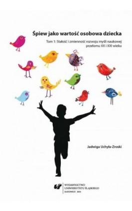 Śpiew jako wartość osobowa dziecka. T. 1: Stałość i zmienność rozwoju myśli naukowej przełomu XX i XXI wieku - Jadwiga Uchyła-Zroski - Ebook - 978-83-8012-723-4
