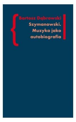 Szymanowski Muzyka jako autobiografia - Bartosz Dąbrowski - Ebook - 978-83-7453-327-0