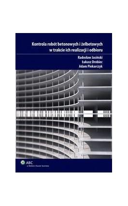 Kontrola robót betonowych i żelbetowych w trakcie ich realizacji i odbioru - Łukasz Drobiec - Ebook - 978-83-264-0840-3