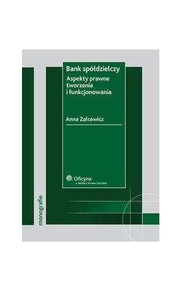 Bank spółdzielczy. Aspekty prawne tworzenia i funkcjonowania - Anna Zalcewicz - Ebook - 978-83-264-2026-9