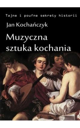Muzyczna sztuka kochania - Jan Kochańczyk - Ebook - 978-83-63080-18-1