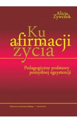Ku afirmacji życia - Alicja Żywczok - Ebook - 978-83-8012-653-4