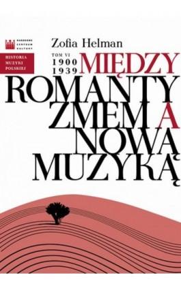 Historia Muzyki Polskiej. Tom VI: Między Romantyzmem a Nową Muzyką 1900 - 1939 - Zofia Helman - Ebook - 978-83-7982-017-7