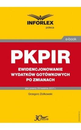 PKPIR Ewidencjonowanie wydatków gotówkowych po zmianach - Grzegorz Ziółkowski - Ebook - 978-83-65789-72-3