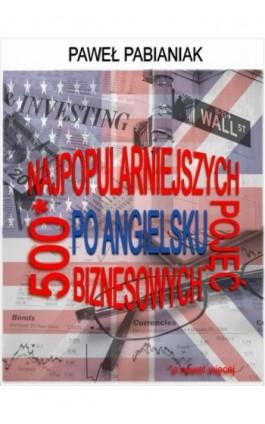 500 (a nawet więcej) Najpopularniejszych Pojęć Biznesowych Po Angielsku - Paweł Pabianiak - Ebook - 978-83-65215-03-1