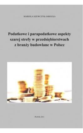 Podatkowe i parapodatkowe aspekty szarej strefy w przedsiębiorstwach z branży budowlanej w Polsce - Mariola Szewczyk-Jarocka - Ebook - 978-83-61601-17-3