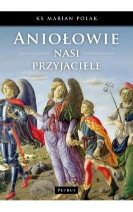 Aniołowie nasi przyjaciele - Marian Polak - Ebook - 978-83-7720-232-6