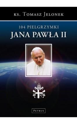 104 Pielgrzymki Jana Pawła II - Tomasz Jelonek - Ebook - 978-83-7720-179-4