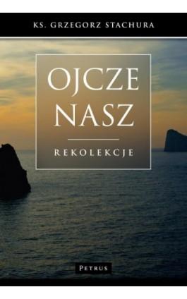 Ojcze nasz - Grzegorz Stachura - Ebook - 978-83-7720-264-7