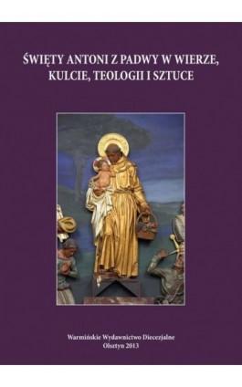 Święty Antoni z Padwy w wierze, kulcie, teologii i sztuce - Ebook - 978-83-61864-30-1