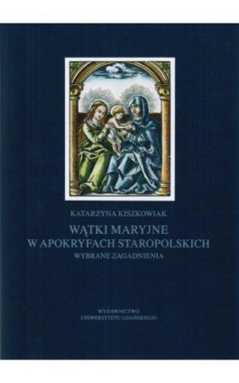 Wątki maryjne w apokryfach staropolskich. Wybrane zagadnienia - Katarzyna Kiszkowiak - Ebook - 978-83-7865-109-3
