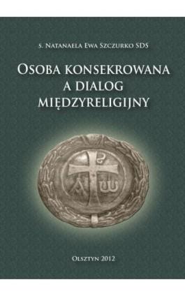 Osoba konsekrowana a dialog międzyreligijny - Natanaela Ewa Szczurko - Ebook - 978-83-618-6499-8