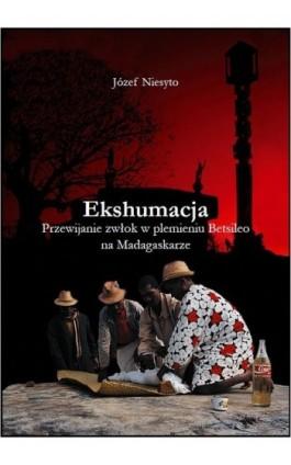 Ekshumacja. Przewijanie zwłok w plemieniu Betsileo na Madagaskarze - Józef Niesyto - Ebook - 978-83-89376-95-4