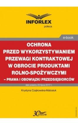Ochrona przed wykorzystywaniem przewagi kontraktowej w obrocie produktami rolno-spożywczymi – prawa i obowiązki przedsiębiorców - Krystyna Czajkowska-Matosiuk - Ebook - 978-83-65887-40-5
