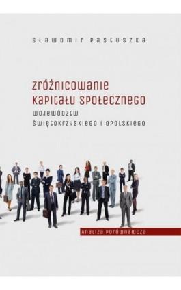 Zróżnicowanie kapitału społecznego województw świętokrzyskiego i opolskiego – analiza porównawcza - Sławomir Pastuszka - Ebook - 978-83-7133-680-5