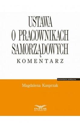 Ustawa o pracownikach samorządowych. Komentarz - Magdalena Kasprzak - Ebook - 978-83-65887-85-6