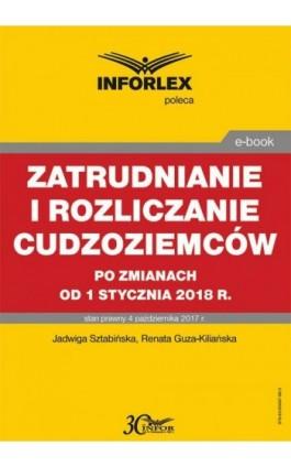 Zatrudnianie i rozliczanie cudzoziemców po zmianach od 1 stycznia 2018 r. - Jadwiga Sztabińska - Ebook - 978-83-65887-86-3