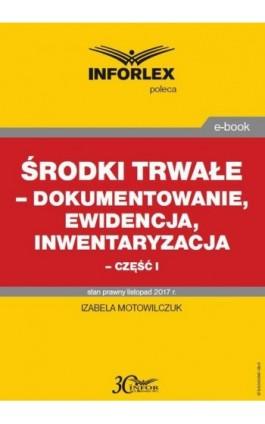 Środki trwałe – dokumentowanie, ewidencja i inwentaryzacja – część I - Izabela Motowilczuk - Ebook - 978-83-65947-08-6