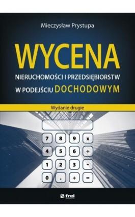 Wycena nieruchomości i przedsiębiorstw w podejściu dochodowym (wydanie drugie) - Mieczysław Prystupa - Ebook - 978-83-64691-21-8