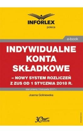 Indywidualne konta składkowe – nowy system rozliczeń z ZUS od 1 stycznia 2018 - Joanna Goliniewska - Ebook - 978-83-65947-22-2