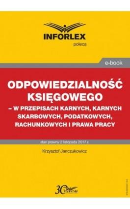 Odpowiedzialność księgowego - w przepisach karnych, karnych skarbowych, podatkowych, rachunkowych i prawa pracy - Krzysztof Janczukowicz - Ebook - 978-83-65947-19-2