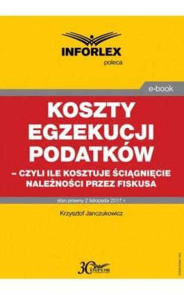 Koszty egzekucji podatków, czyli ile kosztuje ściągnięcie należności przez fiskusa - Krzysztof Janczukowicz - Ebook - 978-83-65947-18-5