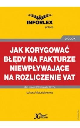 Jak korygować błędy na fakturze niewpływające na rozliczenie VAT - Łukasz Matusiakiewicz - Ebook - 978-83-65947-29-1