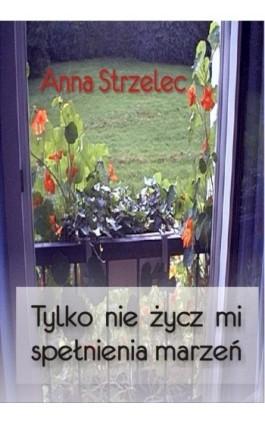 Tylko nie życz mi spełnienia marzeń - Anna Strzelec - Ebook - 978-83-61184-29-4
