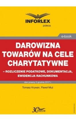 Darowizna towarów na cele charytatywne - rozliczenie podatkowe, dokumentacja, ewidencja księgowa - Tomasz Krywan - Ebook - 978-83-65947-36-9