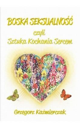 Boska seksualność czyli sztuka kochania sercem - Grzegorz Kaźmierczak - Ebook - 978-83-7900-608-3