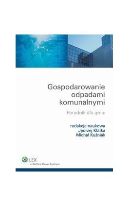 Gospodarowanie odpadami komunalnymi. Poradnik dla gmin - Jędrzej Klatka - Ebook - 978-83-264-4710-5