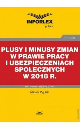 Plusy i minusy zmian w prawie pracy i ubezpieczeniach społecznych w 2018 r. - Mariusz Pigulski - Ebook - 978-83-65947-62-8