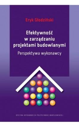Efektywność w zarządzaniu projektami budowlanymi. Perspektywa wykonawcy - Eryk Głodziński - Ebook - 978-83-7814-742-8