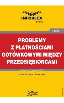 Problemy z płatnościami gotówkowymi między przedsiębiorcami - Tomasz Krywan - Ebook - 978-83-65947-63-5
