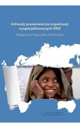 Uchwały prawotwórcze organizacji wyspecjalizowanych ONZ - Małgorzata Rzeszutko-Piotrowska - Ebook - 978-83-7814-741-1