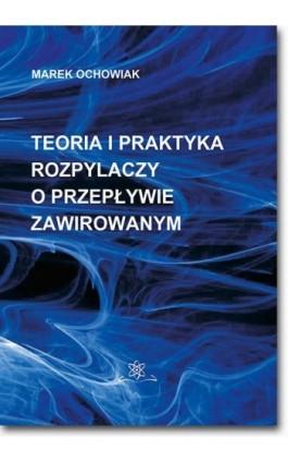 Teoria i praktyka rozpylaczy o przepływie zawirowanym - Marek Ochowiak - Ebook - 978-83-7798-360-7