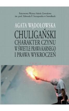 Chuligański charakter czynu w świetle prawa karnego i prawa wykroczeń. T. 1. Modele prawnokarnej walki z chuligaństwem w Polsce  - Agata Wądołowska - Ebook - 978-83-947852-9-1