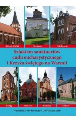 Szlakiem sanktuariów cudu eucharystycznego i Krzyża świętego na Warmii - Krzysztof Bielawny - Ebook - 978-83-618-6474-5