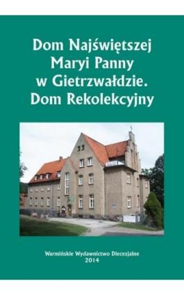 Dom Najświętszej Maryi Panny w Gietrzwałdzie. Dom Rekolekcyjny - Krzysztof Bielawny - Ebook - 978-83-618-6487-5