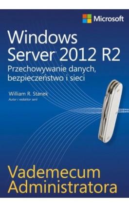 Vademecum administratora Windows Server 2012 R2 Przechowywanie danych, bezpieczeństwo i sieci - William R. Stanek - Ebook - 978-83-7541-299-4