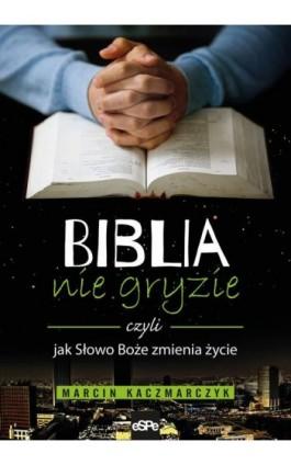 Biblia nie gryzie czyli jak Słowo Boże zmienia życie - Marcin Kaczmarczyk - Ebook - 978-83-7482-848-2